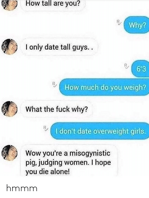 How Tall: How tall are you?  Why?  I only date tall guys..  6'3  How much do you weigh?  What the fuck why?  I don't date overweight girls.  Wow you're a misogynistic  pig, judging women. I hope  you die alone! hmmm