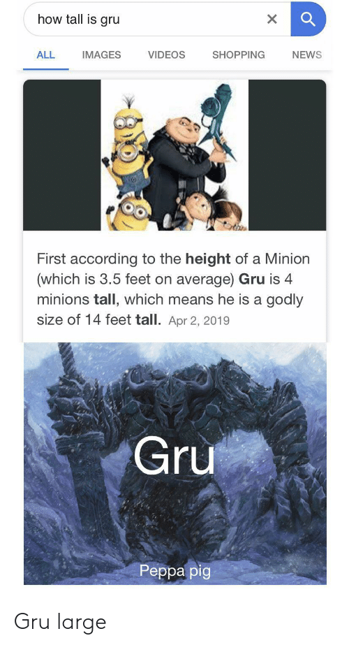 Godly: how tall is gru  X  VIDEOS  ALL  SHOPPING  NEWS  IMAGES  First according to the height of a Minion  (which is 3.5 feet on average) Gru is 4  minions tall, which means he is a godly  size of 14 feet tall. Apr 2, 2019  Gru  Реpра pig Gru large