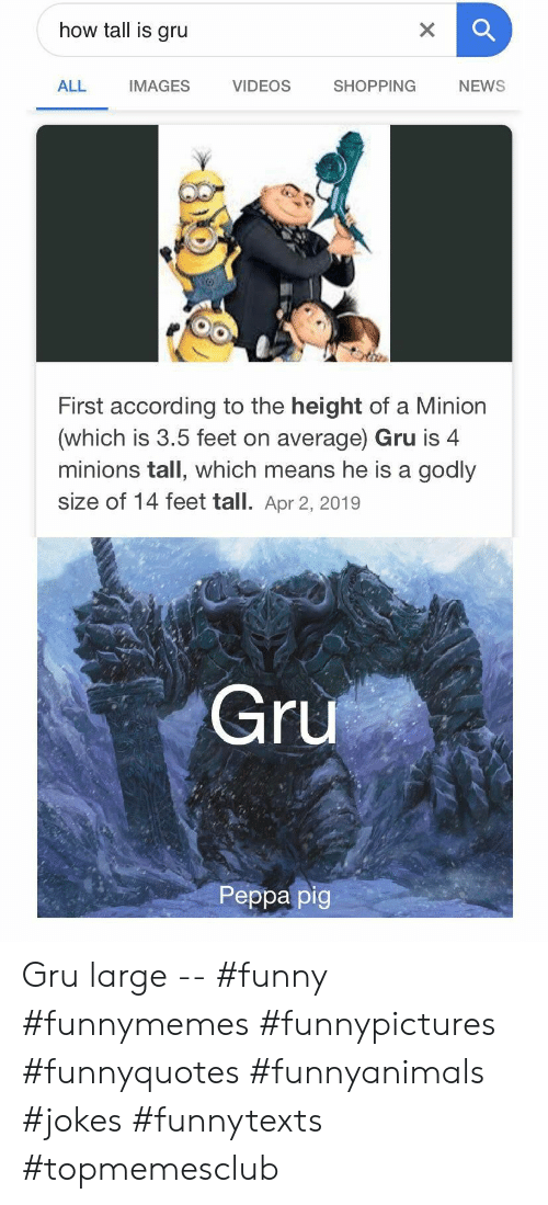 Godly: how tall is gru  X  VIDEOS  SHOPPING  ALL  IMAGES  NEWS  First according to the height of a Minion  (which is 3.5 feet on average) Gru is 4  minions tall, which means he is a godly  size of 14 feet tall. Apr 2, 2019  Gru  Peppa pig Gru large -- #funny #funnymemes #funnypictures #funnyquotes #funnyanimals #jokes #funnytexts #topmemesclub