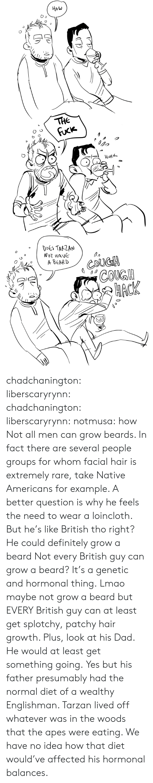 Maybe Not: How  THE  Fuck  орo  HURK  DOES TARZAN  NOT MANE  A ВЕARD  COUGH  СOKGH  НАСК chadchanington:  liberscaryrynn:  chadchanington:  liberscaryrynn:  notmusa:  how  Not all men can grow beards. In fact there are several people groups for whom facial hair is extremely rare, take Native Americans for example. A better question is why he feels the need to wear a loincloth.  But he's like British tho right? He could definitely grow a beard  Not every British guy can grow a beard? It's a genetic and hormonal thing.  Lmao maybe not grow a beard but EVERY British guy can at least get splotchy, patchy hair growth. Plus, look at his Dad. He would at least get something going.  Yes but his father presumably had the normal diet of a wealthy Englishman. Tarzan lived off whatever was in the woods that the apes were eating. We have no idea how that diet would've affected his hormonal balances.