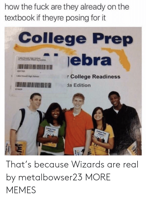 prep: how the fuck are they already on the  textbook if theyre posing for it  College Prep  0  837761  r College Readiness  da Edition That's because Wizards are real by metalbowser23 MORE MEMES