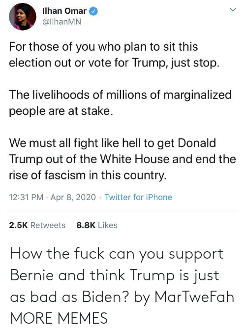 Trump: How the fuck can you support Bernie and think Trump is just as bad as Biden? by MarTweFah MORE MEMES