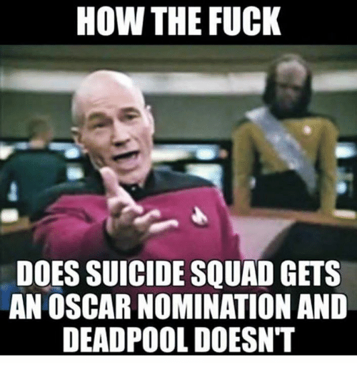 Oscar Nominations: HOW THE FUCK  DOES SUICIDE SQUAD GETS  AN OSCAR NOMINATION AND  DEADPOOL DOESN'T