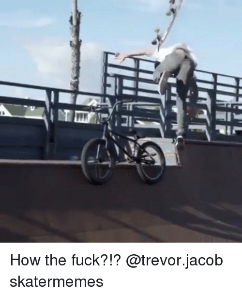 Fuck, Skate, and How: How the fuck?!? @trevor.jacob skatermemes