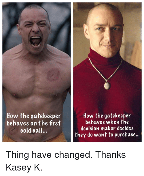 gatekeeper: How the gatekeeper  behaves on the first  cold call..  How the gatekeeper  behaves when the  decision maker decides  they do want to purchase... Thing have changed. Thanks Kasey K.