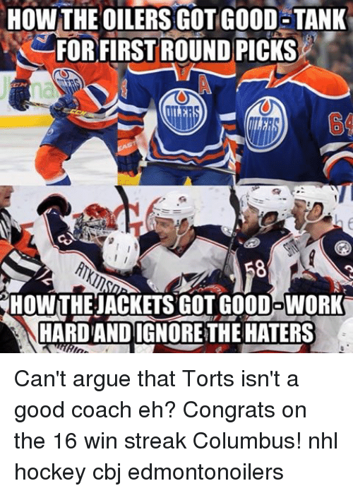 Arguing, Hockey, and Memes: HOW THE OILERS GOT GOOD TANK  FOR FIRST ROUND PICKS  HOWTHEJACKETSGOTGOODOWORK  HARDANDIGNORETHE HATERS Can't argue that Torts isn't a good coach eh? Congrats on the 16 win streak Columbus! nhl hockey cbj edmontonoilers