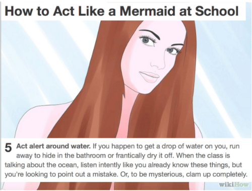 Run, School, and How To: How to Act Like a Mermaid at School  5 Act alert around water. If you happen to get a drop of water on you, run  away to hide in the bathroom or frantically dry it off. When the class is  talking about the ocean, listen intently like you already know these things, but  you're looking to point out a mistake. Or, to be mysterious, clam up completely.  wikiHow