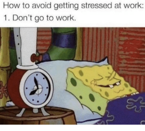 Work, How To, and How: How to avoid getting stressed at work:  1. Don't go to work.