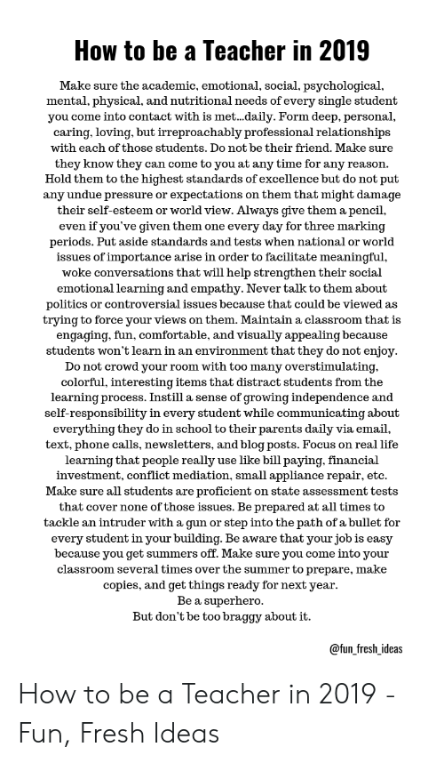 Comfortable, Fresh, and Life: How to be a Teacher in 2019  Make sure the academic, emotional, social, psychological,  mental, physical, and nutritional needs of every single student  you come into contact with is met...daily. Form deep, personal,  caring, loving, but irreproachably professional relationships  with each of those students. Do not be their friend. Make sure  they know they can come to you at any time for any reason.  Hold them to the highest standards of excellence but do not put  any undue pressure or expectations on them that might damage  their self-esteem or world view. Always give them a pencil,  even if you've given them one every day for three marking  periods. Put aside standards and tests when national or world  issues of importance arise in order to facilitate meaningful,  woke conversations that will help strengthen their social  emotional learning and empathy. Never talk to them about  politics or controversial issues because that could be viewed as  trying to force your views on them. Maintain a classroom that is  engaging, fun, comfortable, and visually appealing because  students won't learn in an environment that they do not enjoy  Do not crowd your room with too many overstimulating,  colorful, interesting items that distract students from the  learning process. Instill a sense of growing independence and  self-responsibility in every student while communicating about  everything they do in school to their parents daily via email,  text, phone calls, newsletters, and blog posts. Focus on real life  learning that people really use like bill paying, financial  investment, conflict mediation, small appliance repair, etc  Make sure all students are proficient on state assessment tests  that cover none of those issues. Be prepared at all times to  tackle an intruder with a gun or step into the path ofabullet for  every student in your building. Be aware that your job is easy  because you get summers off. Make sure you come into your  classroom several times over the summer to prepare, make  copies, and get things ready for next year  Be a superhero  But don't be too braggy about it.  @fun_fresh_ideas How to be a Teacher in 2019 - Fun, Fresh Ideas