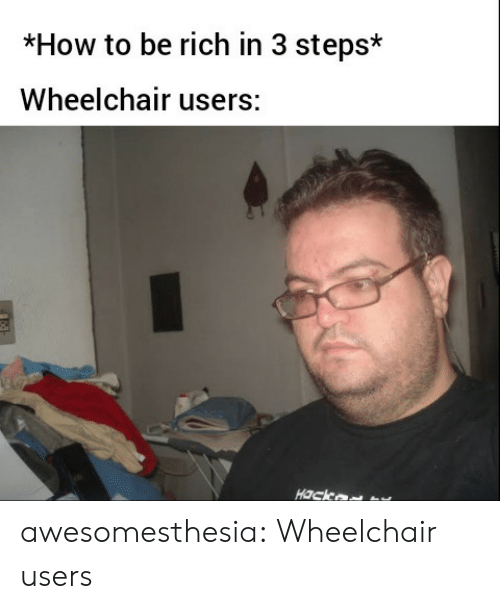 Wheelchair: *How to be rich in 3 steps*  Wheelchair users:  Hack awesomesthesia:  Wheelchair users