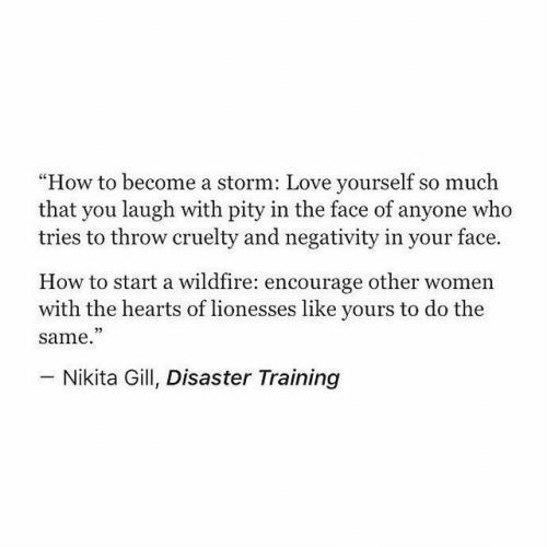 "in-your-face: ""How to become a storm: Love yourself so much  that you laugh with pity in the face of anyone who  tries to throw cruelty and negativity in your face.  How to start a wildfire: encourage other women  with the hearts of lionesses like yours to do the  same.""  73  Nikita Gill, Disaster Training"