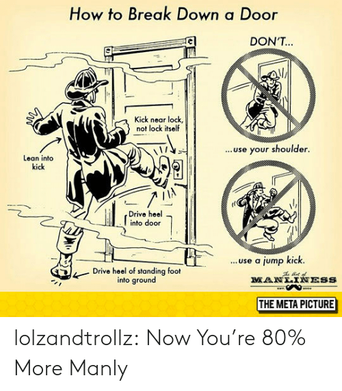 Lean, Tumblr, and Blog: How to Break Down a Door  DON'T  Kick near lock,  not lock itself  ..use your shoulder.  Lean into  kick  Drive heel  into door  ...use a jump kick.  Drive heel of standing foot  into ground  MANLTNESS  THE META PICTURE lolzandtrollz:  Now You're 80% More Manly
