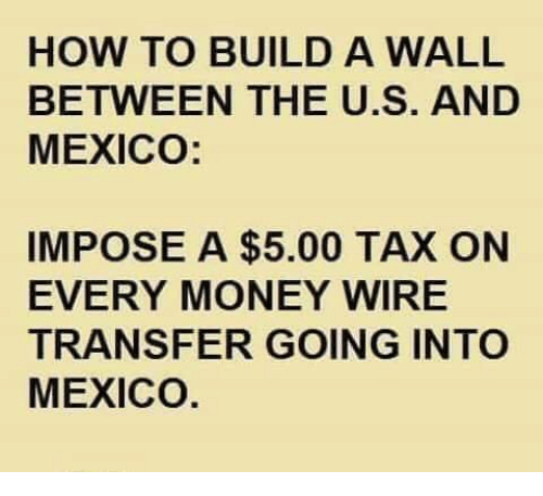 Money, How To, and Mexico: HOW TO BUILD A WALL  BETWEEN THE U.S. AND  MEXICO:  IMPOSE A $5.00 TAX ON  EVERY MONEY WIRE  TRANSFER GOING INTO  MEXICO.