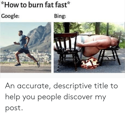 Google, Bing, and Discover: *How to burn fat fast*  Google:  Bing: An accurate, descriptive title to help you people discover my post.