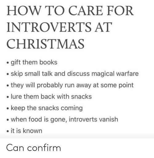 introverts: HOW TO CARE FOR  INTROVERTS AT  CHRISTMAS  • gift them books  • skip small talk and discuss magical warfare  • they will probably run away at some point  • lure them back with snacks  • keep the snacks coming  • when food is gone, introverts vanish  • it is known Can confirm