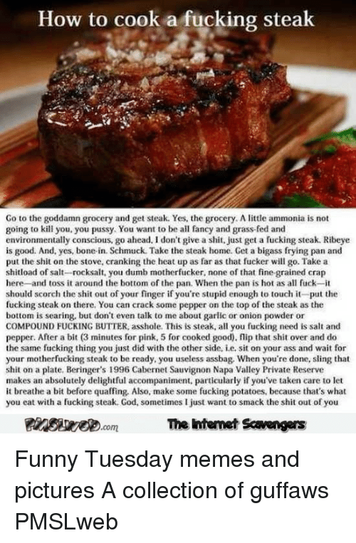 Ass, Dumb, and Fucking: How to cook a fucking steak  Go to the goddamn grocery and get steak. Yes, the grocery. A little ammonia is not  going to kill you. you pussy. You want to be all faney and grass-fed and  environmentally conscious, go ahead, I don't give a shit, just get a fucking steak. Ribeye  is good. And, yes, bone-in. Schmuck. Take the steak home. Get a bigass frying pan and  put the shit on the stove, cranking the heat up as far as that fucker will go. Take a  shitload of salt-rocksalt, you dumb motherfucker, none of that fine grained crap  here -and toss it around the bottom of the pan. When the pan is hot as al fuck-it  should scorch the shit out of your finger if you're stupid enough to touch it-put the  fucking steak on there. You can crack some pepper on the top of the steak as the  bottom is searing, but dont even talk to me about garlic or onion powder or  COMPOUND FUCKING BUTTER, asshole. This is steak, all you fucking need is salt and  pepper. After a bit (3 minutes for pink, 5 for cooked good), flip that shit over and do  the same fucking thing you just did with the other side, i.e, sit on your ass and wait for  your motherfucking steak to be ready, you useless assbag. When you're done, sling that  shit on a plate, Beringer's 1996 Cabernet Sauvignon Napa Valley Private Reserve  makes an absolutely delightful accompaniment, particularly if you've taken care to let  it breathe a bit before quaffing, Also, make some fucking potatoes, because that's what  you eat with a fucking steak. God, sometimes I just want to smack the shit out of you  The intemet Scavengers <p>Funny Tuesday memes and pictures  A collection of guffaws  PMSLweb </p>