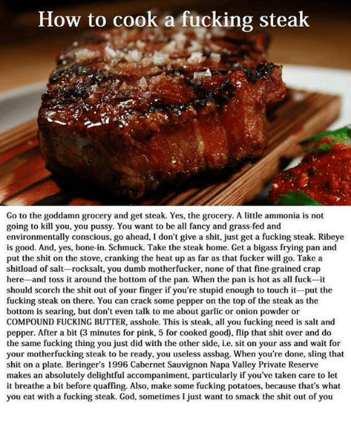 Bones, Dumb, and Memes: How to cook a fucking steak  Go to the goddamn grocery and get steak. Yes, the grocery. A little ammonia is not  going to kill you, you pussy. You want to be all fancy and grass-fed and  environmentally conscious, go ahead, I don't give a shit, just get a fucking steak. Ribeye  is good. And, yes, bone-in. Schmuck. Take the steak home. Get a bigass frying pan and  put the shit on the stove, cranking the heat up as far as that fucker will go. Take a  shitload of salt-rocksalt, you dumb motherfucker, none of that fine-grained crap  here  and toss it around the bottom of the pan. When the pan is hot as all fuck-it  should scorch the shit out of your finger if you're stupid enough to touch it-put the  fucking steak on there. You can crack some pepper on the top of the steak as the  bottom is searing, but don't even talk to me about garlic or onion powder or  COMPOUND FUCKING BUTTER, asshole. This is steak, all you fucking need is salt and  pepper. After a bit (3 minutes for pink, 5 for cooked good), flip that shit over and do  the same fucking thing you just did with the other side, i.ee. sit on your ass and wait for  your motherfucking steak to be ready, you useless assbag. When you're done, sling that  shit on a plate. Beringer's 1996 Cabernet Sauvignon Napa Valley Private Reserve  makes an absolutely delightful accompaniment, particularly if you've taken care to let  it breathe a bit before quaffing. Also, make some fucking potatoes, because that's what  you eat with a fucking steak. God, sometimes I just want to smack the shit out of you.
