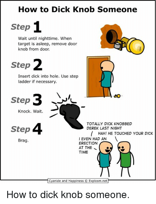 door knobs: How to Dick Knob Someone  Step  Wait until nighttime. When  target is asleep, remove door  knob from door.  Step  Insert dick into hole. Use step  ladder if necessary.  Step  Knock. Wait.  TOTALLY DICK KNOBBED  Step  DEREK LAST NIGHT  HAH! HE TOUCHED YOUR DICK  EVEN HAD AN  Brag.  ERECTION  AT THE  TIME  Cyanide and Happiness C Explosm.net How to dick knob someone.
