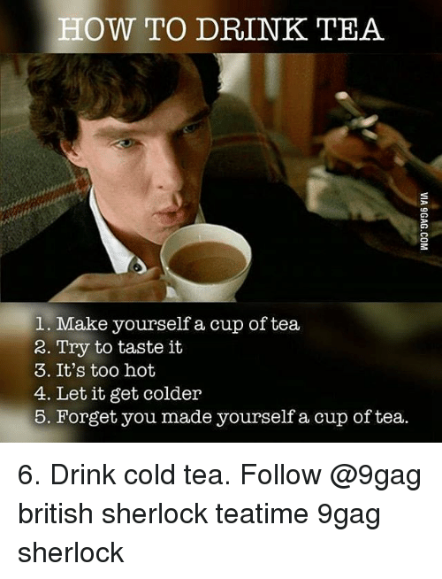 Drink Tea: HOW TO DRINK TEA  1. Make yourself a cup of tea  2. Try to taste it  3. It's too hot  4. Let it get colder  5. Forget you made yourself a cup of tea. 6. Drink cold tea. Follow @9gag british sherlock teatime 9gag sherlock