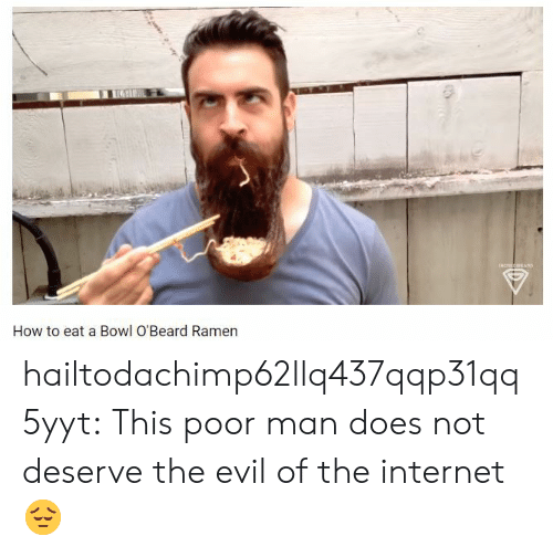 Internet, Ramen, and Tumblr: How to eat a Bowl O'Beard Ramen hailtodachimp62llq437qqp31qq5yyt:   This poor man does not deserve the evil of the internet 😔