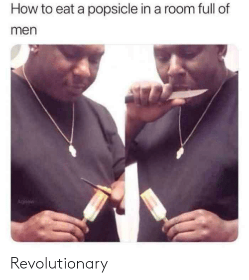 How To, How, and Men: How to eat a popsicle in a room full of  men  Aghew Revolutionary