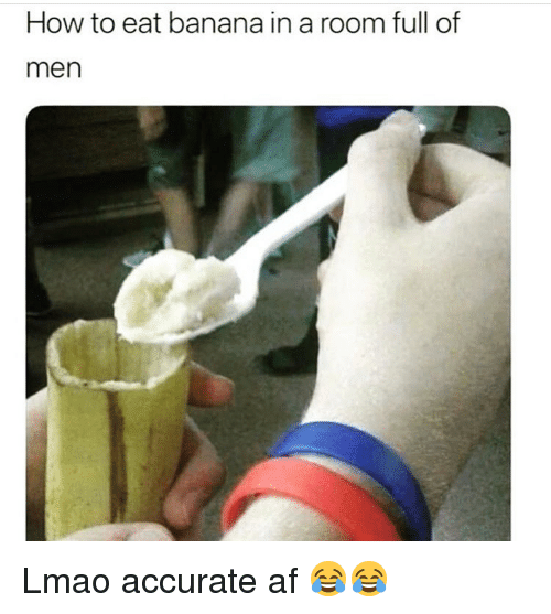 Af, Funny, and Lmao: How to eat banana in a room full of  men Lmao accurate af 😂😂
