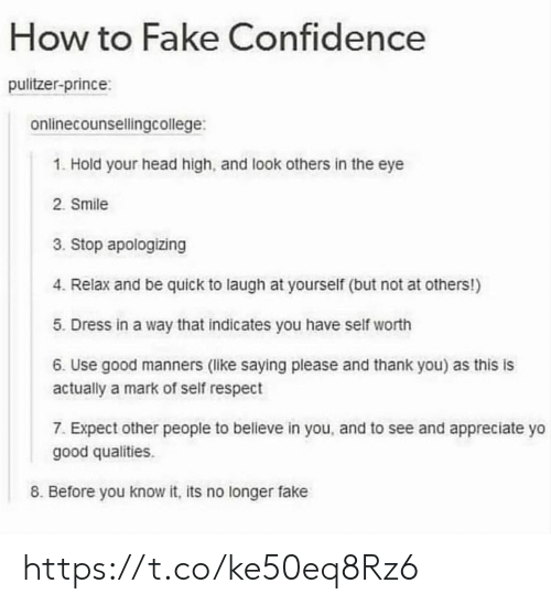 Confidence, Fake, and Head: How to Fake Confidence  pulitzer-prince:  onlinecounsellingcollege:  1. Hold your head high, and look others in the eye  2. Smile  3. Stop apologizing  4. Relax and be quick to laugh at yourself (but not at others!)  5. Dress in a way that indicates you have self worth  6. Use good manners (like saying please and thank you) as this is  actually a mark of self respect  7. Expect other people to believe in you, and to see and appreciate yo  good qualities.  8. Before you know it, its no longer fake https://t.co/ke50eq8Rz6