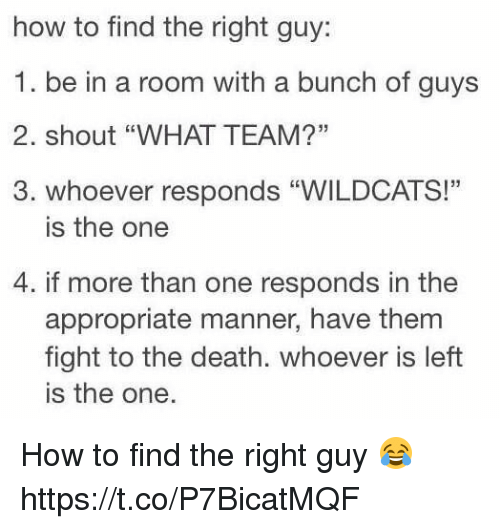 "Death, How To, and Girl Memes: how to find the right guy  1. be in a room with a bunch of guys  2. shout ""WHAT TEAM?""  3. whoever responds ""WILDCATS!""  is the one  4. if more than one responds in the  appropriate manner, have them  fight to the death. whoever is left  is the one. How to find the right guy 😂 https://t.co/P7BicatMQF"