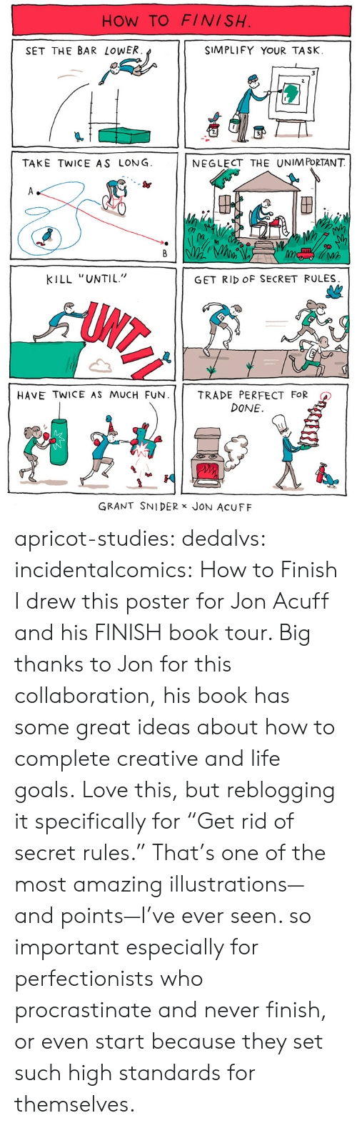 """I Drew This: HOW TO FINISH  SET THE BAR LoWER  SIMPLIFY YOUR TASK.  TAKE TWICE AS LONG  NEGLECT THE UNIM PORTANT  S&  (n  Wh  KILL """"UNTIL""""  GET RID OF SECRET RULES  HAVE TWICE AS MUCH FUN. 