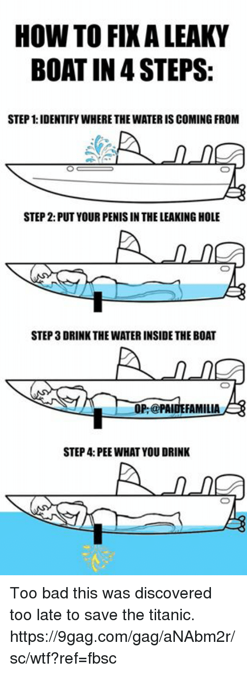 Penising: HOW TO FIXALEAKY  BOAT IN STEPS:  STEP 1:IDENTIFYWHERETHE WATERIS COMING FROM  STEP 2: PUT YOUR PENIS IN THE LEAKING HOLE  STEP 3DRINK THE WATERINSIDE THE BOAT  A OP:@PAIDE FAMILIA  STEP 4: PEE WHAT YOU DRINK Too bad this was discovered too late to save the titanic. https://9gag.com/gag/aNAbm2r/sc/wtf?ref=fbsc