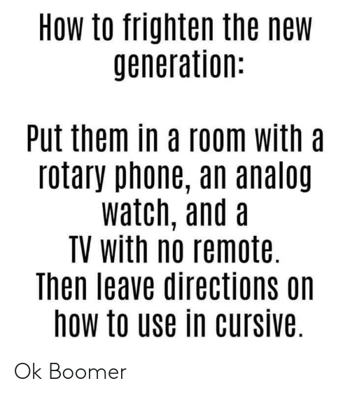 rotary phone: HOw to frighten the new  generation:  Put them in a room with a  rotary phone, an analog  watch, and a  TV with no remote.  Then leave directions on  how to use in cursive Ok Boomer