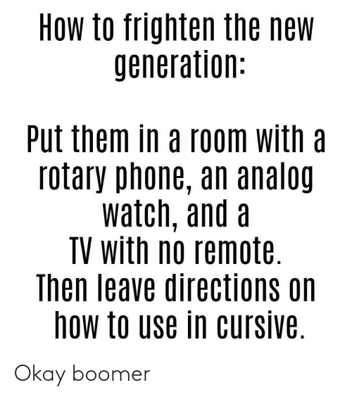 rotary phone: How to frighten the new  generation:  Put them in a room with a  rotary phone, an analog  watch, and a  TV with no remote.  Then leave directions on  how to use in cursive. Okay boomer