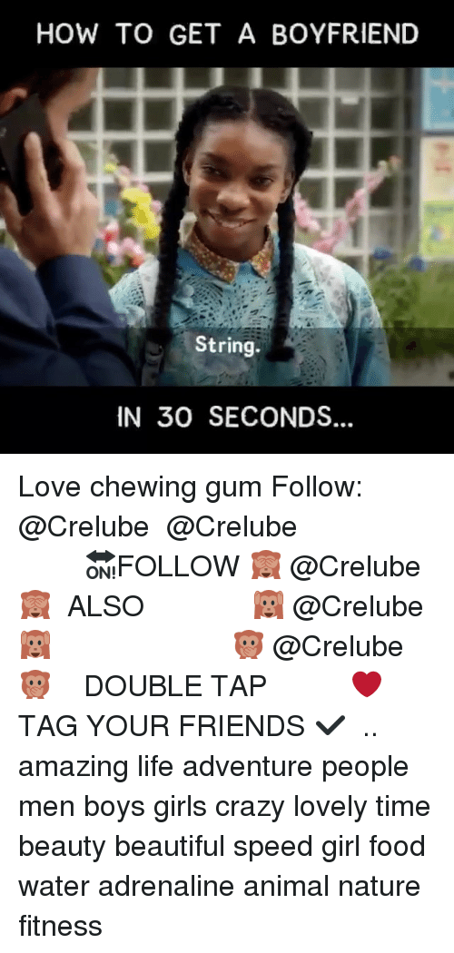 chewing gum: HOW TO GET A BOYFRIEND  String.  IN 30 SECONDS Love chewing gum Follow: @Crelube ⠀⠀⠀⠀ ⠀@Crelube ⠀⠀⠀⠀ ⠀⠀ ⠀⠀⠀⠀⠀ ⠀⠀🔛FOLLOW 🙈 @Crelube 🙈 ⠀⠀⠀⠀ ⠀⠀⠀⠀⠀⠀ALSO ⠀ 🙉 @Crelube 🙉 ⠀ ⠀⠀ ⠀ ⠀ ⠀ ⠀ ⠀ ⠀⠀⠀⠀⠀ 🙊 @Crelube🙊 ⠀⠀⠀⠀ ⠀ ⠀⠀⠀⠀ DOUBLE TAP ❤️ TAG YOUR FRIENDS ✔️ ⠀⠀⠀⠀ .. amazing life adventure people men boys girls crazy lovely time beauty beautiful speed girl food water adrenaline animal nature fitness