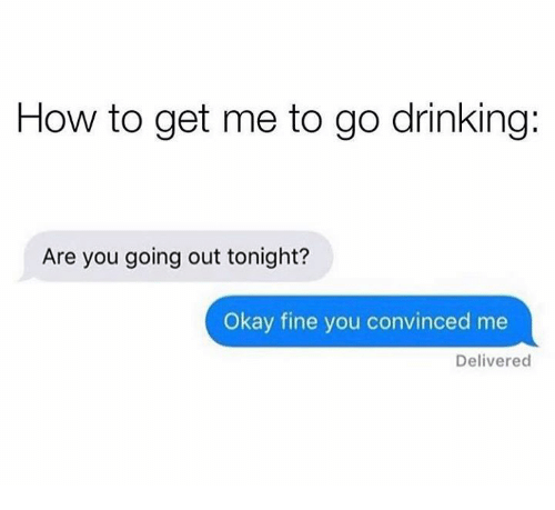 Dank, Drinking, and How To: How to get me to go drinking:  Are you going out tonight?  Okay fine you convinced me  Delivered