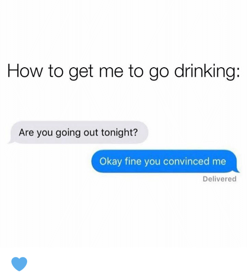 Dank, Drinking, and How To: How to get me to go drinking:  Are you going out tonight?  Okay fine you convinced me  Delivered 💙