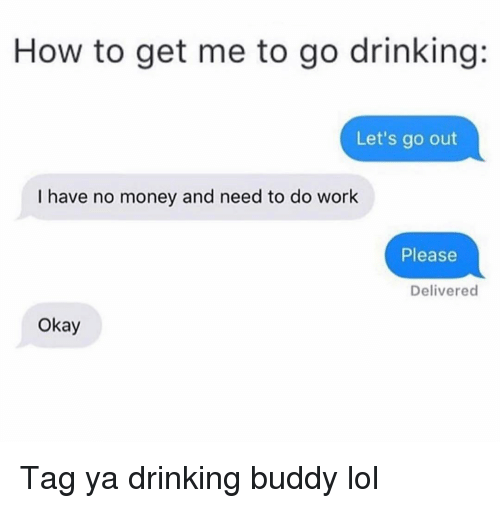 Drinking, Funny, and Lol: How to get me to go drinking:  Let's go out  I have no money and need to do work  Please  Delivered  Okay Tag ya drinking buddy lol