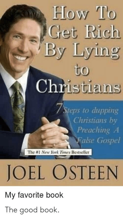 New York, Book, and Good: How To  Get Rich  By Lying  to  Christians  7Steps to dupping  Christians by  Preaching A  False Gospel  The #1 New York Times Bestseller  JOEL OSTEEN  My favorite book The good book.
