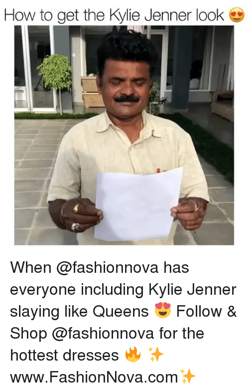 Kylie Jenner, Memes, and Dresses: How to get the Kylie Jenner look When @fashionnova has everyone including Kylie Jenner slaying like Queens 😍 Follow & Shop @fashionnova for the hottest dresses 🔥 ✨www.FashionNova.com✨