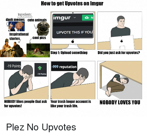 imgure: How to get Upvotes on Inngur  Ingredients:  imgur  v N  dank memes cute animals  UPVOTE THIS IF YOU  Inspirational  cool pics  stories  Step 1: Upload something  Did you just ask for upvotes?  -19 Points  -999 reputation  -19 Points  NOBODYlikes people that ask Your trash Imgur account is  NOBODY LOVES YOU  for up votes!  like your trash life. Plez No Upvotes