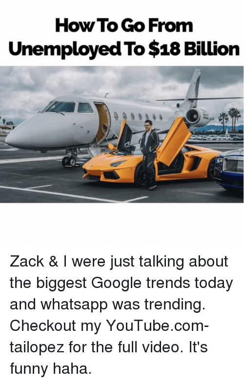 18 Billion: How To Go From  Unemployed To$18 Billion Zack & I were just talking about the biggest Google trends today and whatsapp was trending. Checkout my YouTube.com-tailopez for the full video. It's funny haha.
