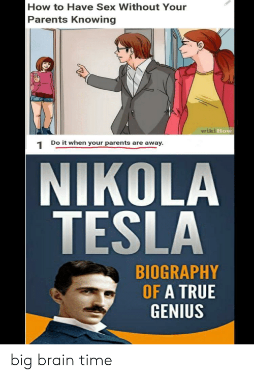 Nikola Tesla: How to Have Sex Without Your  Parents Knowing  wiki How  Do it when your parents are away  1  NIKOLA  TESLA  BIOGRAPHY  OF A TRUE  GENIUS big brain time