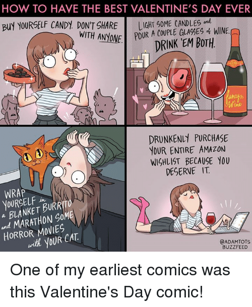 Buzzfees: HOW TO HAVE THE BEST VALENTINE'S DAY EVER  BUY YOURSELF CANDY DON'T SHARE  GLA%ES WINE.  WITH ANyONE POUR A COUPLE DRINK EM BOTH  DRUNKEN PURCHASE  YOUR ENTIRE AMAZON  WISHLIST BECAUSE YOU  DESERVE IT  WRAP  YOURSELF  BURR  a MARATHON SOME  HORROR with yOUR CAT  @ADAM TOTS  BUZZFEED One of my earliest comics was this Valentine's Day comic!