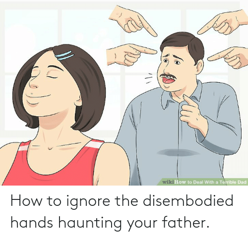 Haunting: How to ignore the disembodied hands haunting your father.