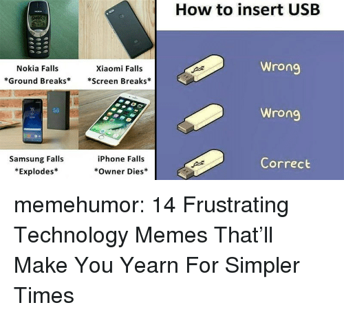 Iphone, Memes, and Tumblr: How to insert USB  Nokia Falls  *Ground Breaks**Screen Breaks*  Xiaomi Falls  Wrong  15  S8  Samsung Falls  *Explodes*  iPhone Falls  Correct  Owner Dies memehumor:  14 Frustrating Technology Memes That'll Make You Yearn For Simpler Times