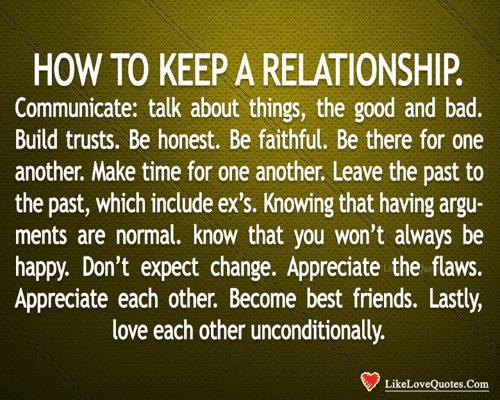 Faithful: HOW TO KEEP A RELATIONSHIP.  Communicate: talk about things, the good and bad.  Build trusts. Be honest. Be faithful. Be there for one  another. Make time for one another. Leave the past to  the past, which include ex's. Knowing that having argu-  ments are normal. know that you won't always be  happy. Don't expect change. Appreciate the flaws.  Appreciate each other. Become best friends. Lastly,  love each other unconditionally.  LikeLoveQuotes.Com