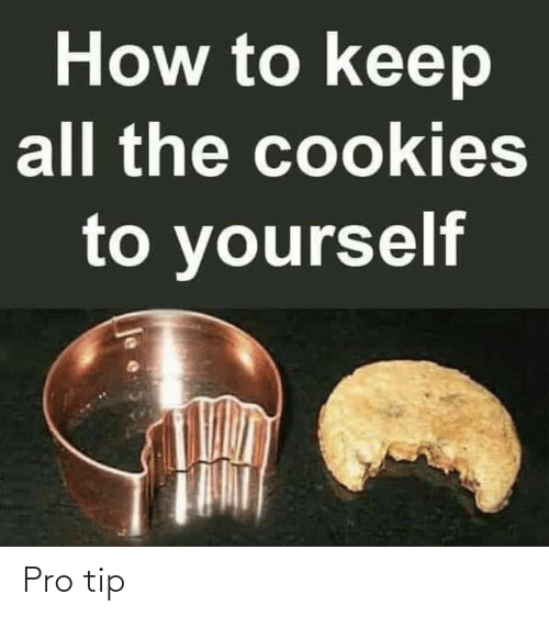 Cookies: How to keep  all the cookies  to yourself Pro tip