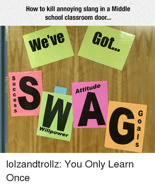 School, Tumblr, and Blog: How to kill annoying slang in a Middle  school classroom door...  Got.  We've  Attitude  0  Willpower lolzandtrollz:  You Only Learn Once
