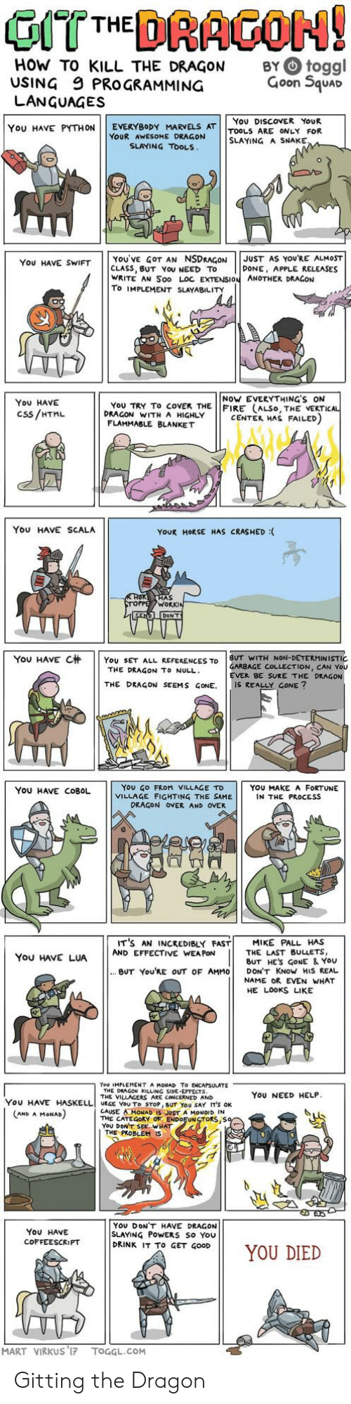 You Died: HOW TO KILL THE DRAGON  USING 9 PROGRAMMING  LANGUAGES  BY O toggl  Goon Squar  You DISCOVER YoUR  YOU HAVE PYTHON | | EVERYBODY MARVELS AT | |TOOLS ARE ONLY FOR  YOUR AWESOME DRAGON  SLAYING A SNAKE  SLAYING TOOLS  YOU'VE GOT AN NSDRAGONJUST AS YOURE ALMOST  CLASS, BUT YoU NEED TO  WRITE AN Soo LOC EXTENSION ANOTHER DRAGON  To IMPLEMENT SLAYABILITY  You HAVE SWIFT  DONE, APPLE RELEASES  NoW EVERYTHING'S ON  You HAVE  Css/HTML  YoU TRY To coVEK THE FIRE (ALSo, THE VERTI  DRAGON WITH A HIGHLY  CENTER HAS FAILED  FLAMMABLE BLANKET  You HAVE SCALA  YOUR HORSE HAS CRASHED :  AS  WORK  YOU HAVE C杄 | | YOU SET ALL REFERENCES TO | BUT WITH NON-DETERMINISTIC  GARBAGE COLLECTION, CAN You  EVER BE SURE THE DRAGON  THE DRAGON TO NULL  THE DRAGON SEEMS GONE. IS REALLY GONE?  YoU GO FRoM VILLAGE TD  VILLAGE FIGHTING THE SAME  YOU HAVE COBOL  YOU MAKE A FORTUNE  IN THE PROCESS  DRAGON OVER AND OVER  IT'S AN INCREDIBLY FAST! MIKE PALL HAS  You HAVE LUAAND EFFECTIVE WANE ES  THE LAST BULLETS,  BUT HES GoNE & YoU  BUT You'RE OUT OF AMMO DON'T KNoW HIS REAL  NAME OR EVEN WHAT  HE LOOKS LIKE  You IMPLEMENT A MONAD To ENCAPSULATE  THE DEAGON KILLING SIDE-EFFECTS  THE VILLAGERS ARE CONCERNED AND  YoU NEED HELP  YOU HAVE HASELLI URGE YOU To STOP, BUT YOU SAY IT'S OK  CAUSE AMONAD IS JUST A MONOID IN  THE CATEGORY OF ENDOFUNSTORS,S  YoU DONT SEE WHAT  AND A MoNAD  THE PROBLEM  YOU DONT HAVE DRAGON  SLAYING PoWERS So You  DRINK IT To GET GOOD  ON11 YOU DIED  You HAVE  COFFEESCRIPT  MART VIRKUS 17 TOGGL.COM Gitting the Dragon