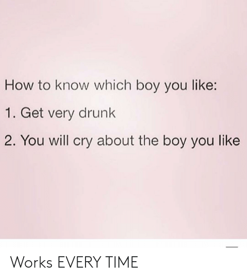Girl Memes: How to know which boy you like:  1. Get very drunk  2. You will cry about the boy you like Works EVERY TIME