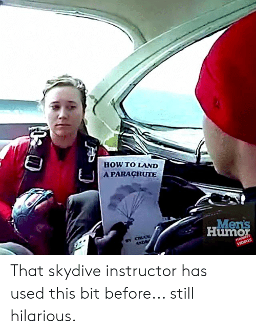 skydive: HOW TO LAND  APARACHUTE  Men's  Humor  AND  FUNNIEST  VIDEOS That skydive instructor has used this bit before... still hilarious.